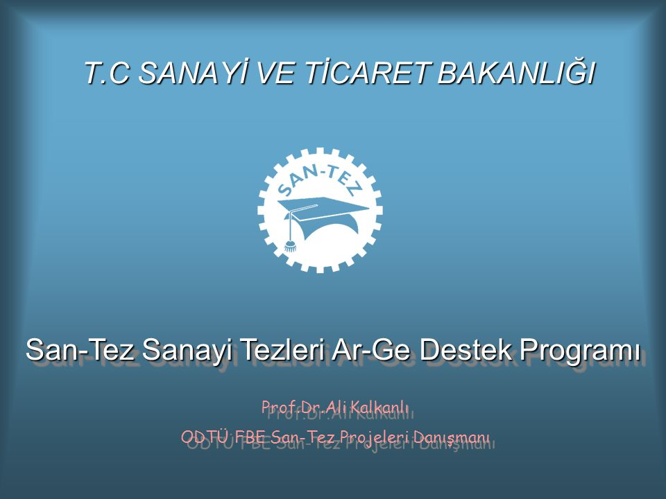 T.C SANAYİ VE TİCARET BAKANLIĞI San-Tez Sanayi Tezleri Ar-Ge Destek Programı Prof.Dr.Ali Kalkanlı ODTÜ FBE San-Tez Projeleri Danışmanı Prof.Dr.Ali Kalkanlı ODTÜ FBE San-Tez Projeleri Danışmanı