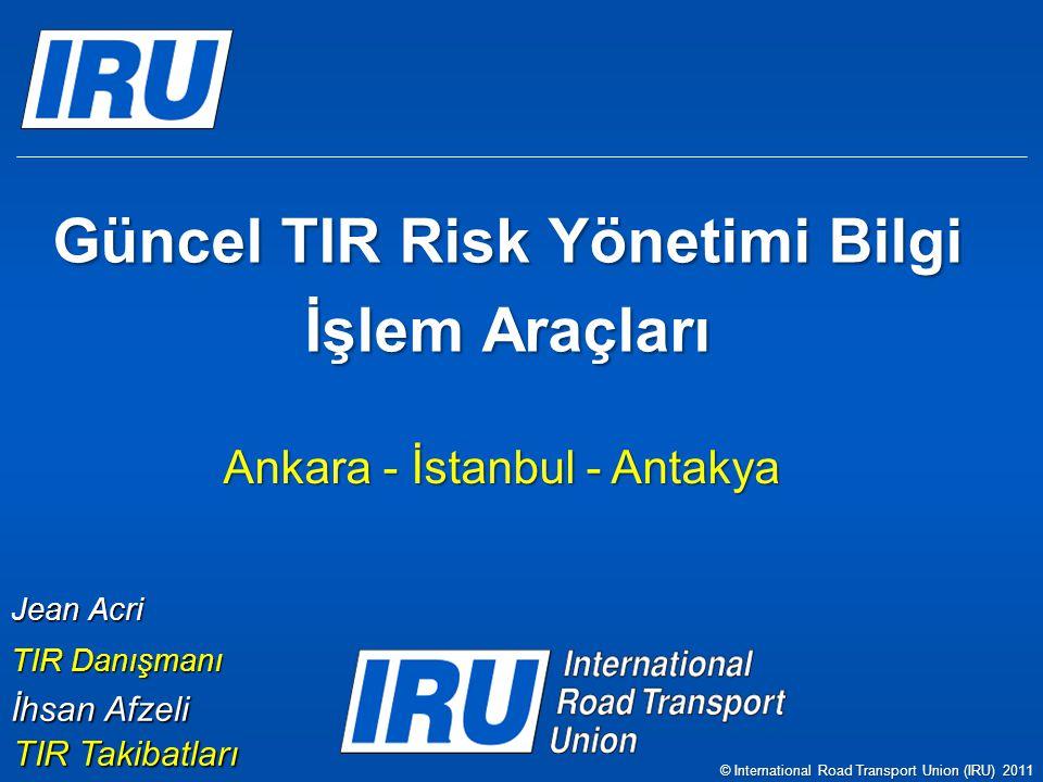 Güncel TIR Risk Yönetimi Bilgi İşlem Araçları Ankara - İstanbul - Antakya Jean Acri TIR Danışmanı © International Road Transport Union (IRU) 2011 İhsan Afzeli TIR Takibatları