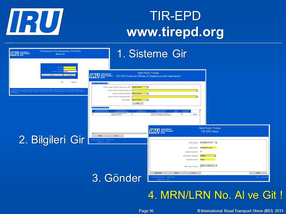 TIR-EPDwww.tirepd.org 1. Sisteme Gir 2. Bilgileri Gir 3. Gönder 4. MRN/LRN No. Al ve Git ! Page 16 © International Road Transport Union (IRU) 2011