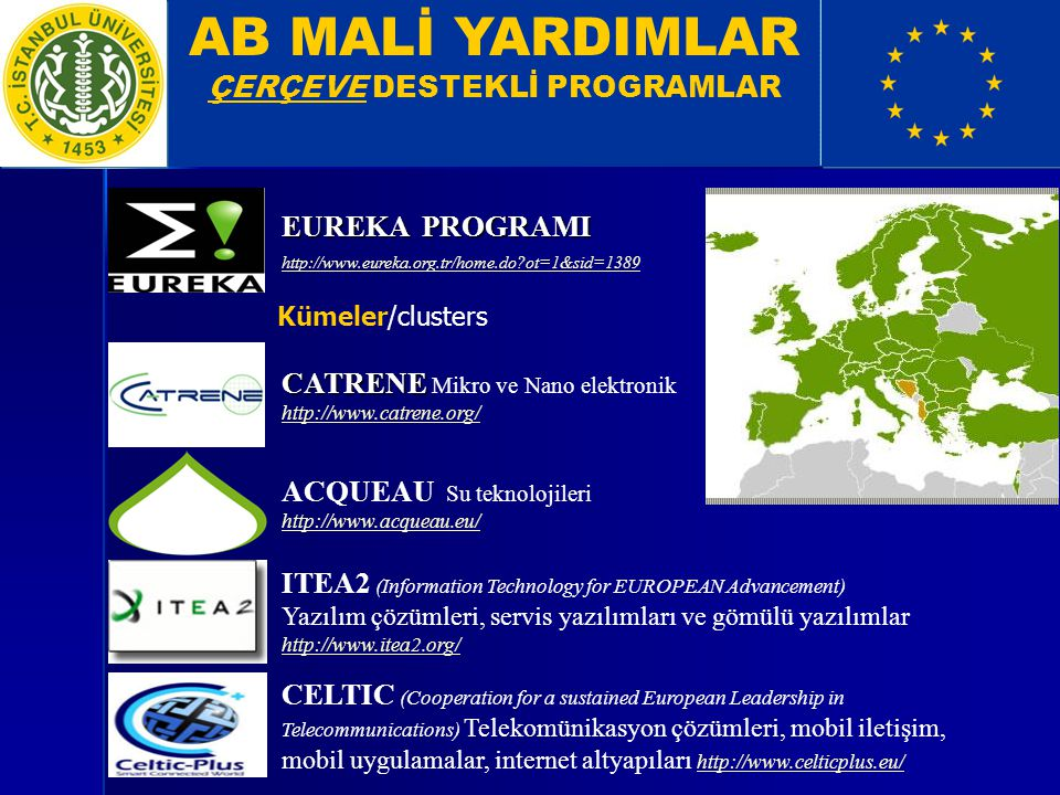 AB MALİ YARDIMLAR ÇERÇEVE DESTEKLİ PROGRAMLAR EUREKA PROGRAMI http://www.eureka.org.tr/home.do?ot=1&sid=1389 Kümeler/clusters ITEA2 (Information Technology for EUROPEAN Advancement) Yazılım çözümleri, servis yazılımları ve gömülü yazılımlar http://www.itea2.org/ http://www.itea2.org/ CELTIC (Cooperation for a sustained European Leadership in Telecommunications) Telekomünikasyon çözümleri, mobil iletişim, mobil uygulamalar, internet altyapıları http://www.celticplus.eu/ http://www.celticplus.eu/ CATRENE CATRENE Mikro ve Nano elektronik http://www.catrene.org/ http://www.catrene.org/ ACQUEAU Su teknolojileri http://www.acqueau.eu/ http://www.acqueau.eu/