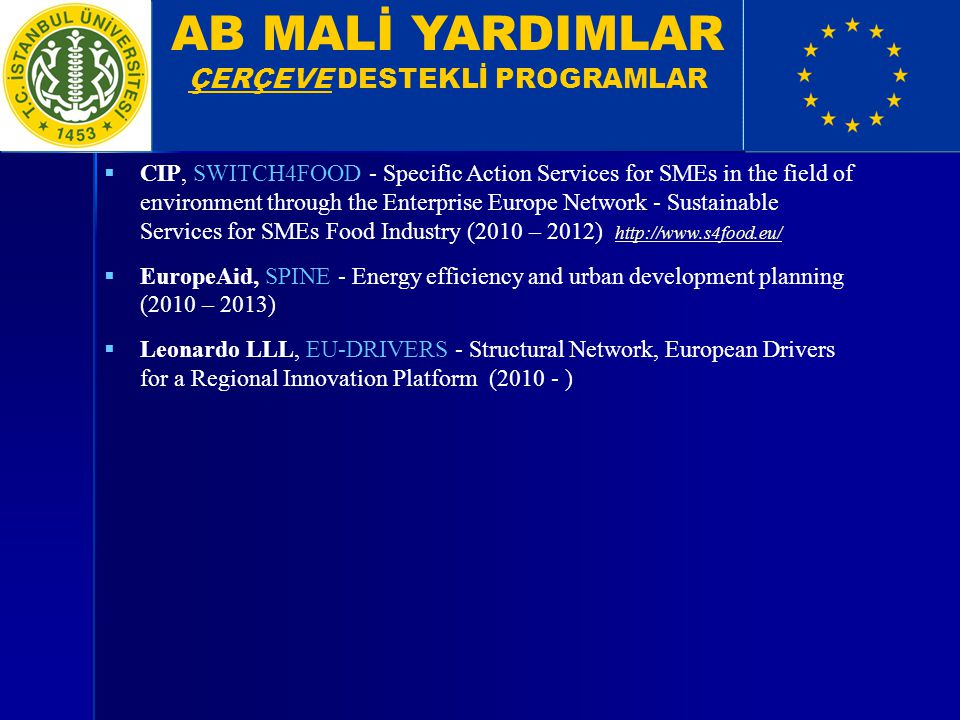 AB MALİ YARDIMLAR ÇERÇEVE DESTEKLİ PROGRAMLAR  CIP, SWITCH4FOOD - Specific Action Services for SMEs in the field of environment through the Enterprise Europe Network - Sustainable Services for SMEs Food Industry (2010 – 2012) http://www.s4food.eu/ http://www.s4food.eu/  EuropeAid, SPINE - Energy efficiency and urban development planning (2010 – 2013)  Leonardo LLL, EU-DRIVERS - Structural Network, European Drivers for a Regional Innovation Platform (2010 - )