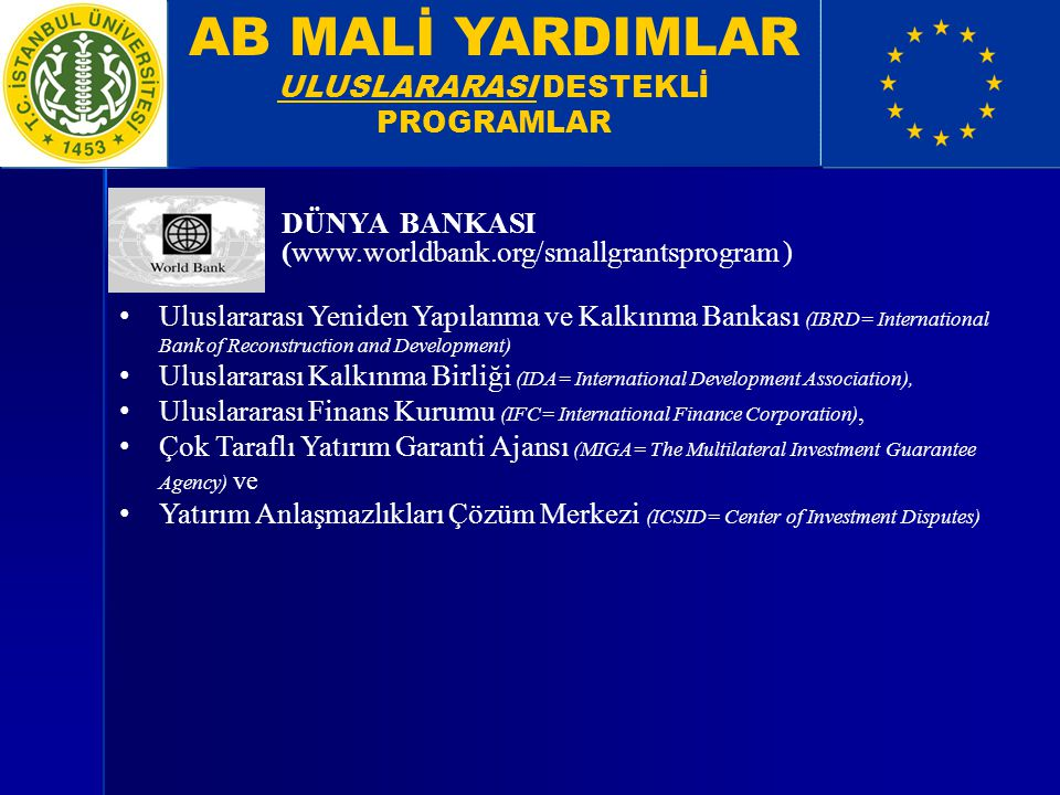 AB MALİ YARDIMLAR ULUSLARARASI DESTEKLİ PROGRAMLAR DÜNYA BANKASI (  ) Uluslararası Yeniden Yapılanma ve Kalkınma Bankası (IBRD= International Bank of Reconstruction and Development) Uluslararası Kalkınma Birliği (IDA= International Development Association), Uluslararası Finans Kurumu (IFC= International Finance Corporation), Çok Taraflı Yatırım Garanti Ajansı (MIGA= The Multilateral Investment Guarantee Agency) ve Yatırım Anlaşmazlıkları Çözüm Merkezi (ICSID= Center of Investment Disputes)