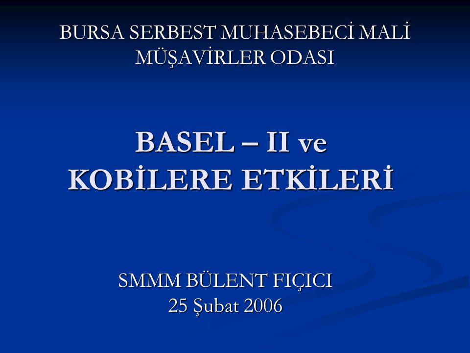 BASEL – II ve KOBİLERE ETKİLERİ BURSA SERBEST MUHASEBECİ MALİ MÜŞAVİRLER ODASI SMMM BÜLENT FIÇICI 25 Şubat 2006