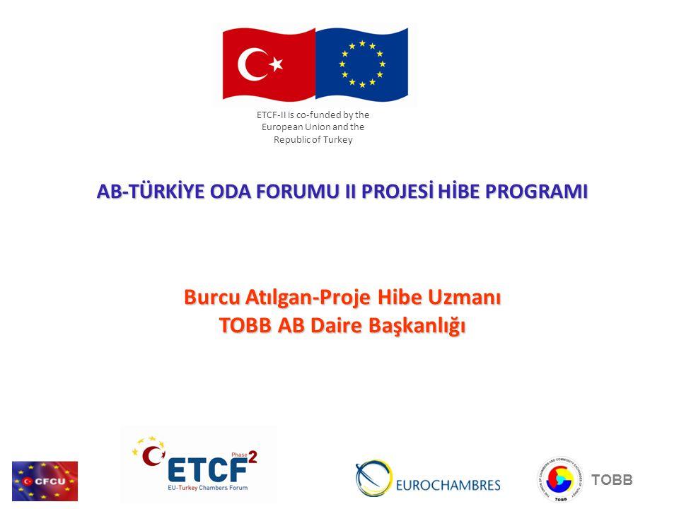 AB-TÜRKİYE ODA FORUMU II PROJESİ HİBE PROGRAMI Burcu Atılgan-Proje Hibe Uzmanı TOBB AB Daire Başkanlığı ETCF-II is co-funded by the European Union and