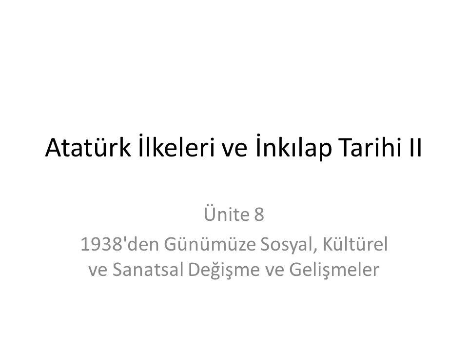 Atatürk İlkeleri ve İnkılap Tarihi II Ünite 8 1938 den Günümüze Sosyal, Kültürel ve Sanatsal Değişme ve Gelişmeler