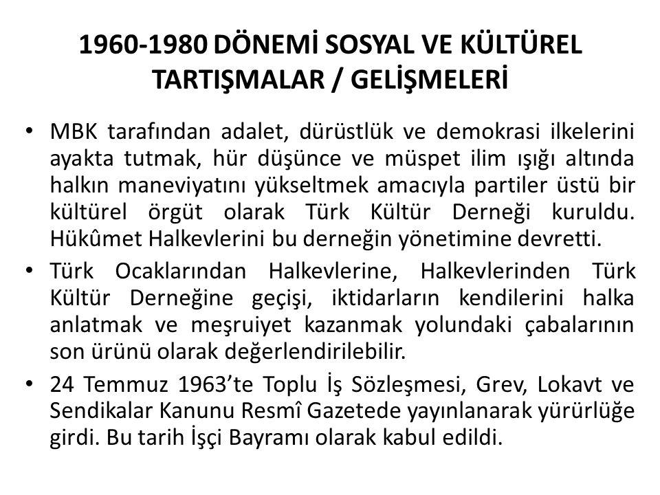 1960-1980 DÖNEMİ SOSYAL VE KÜLTÜREL TARTIŞMALAR / GELİŞMELERİ MBK tarafından adalet, dürüstlük ve demokrasi ilkelerini ayakta tutmak, hür düşünce ve müspet ilim ışığı altında halkın maneviyatını yükseltmek amacıyla partiler üstü bir kültürel örgüt olarak Türk Kültür Derneği kuruldu.