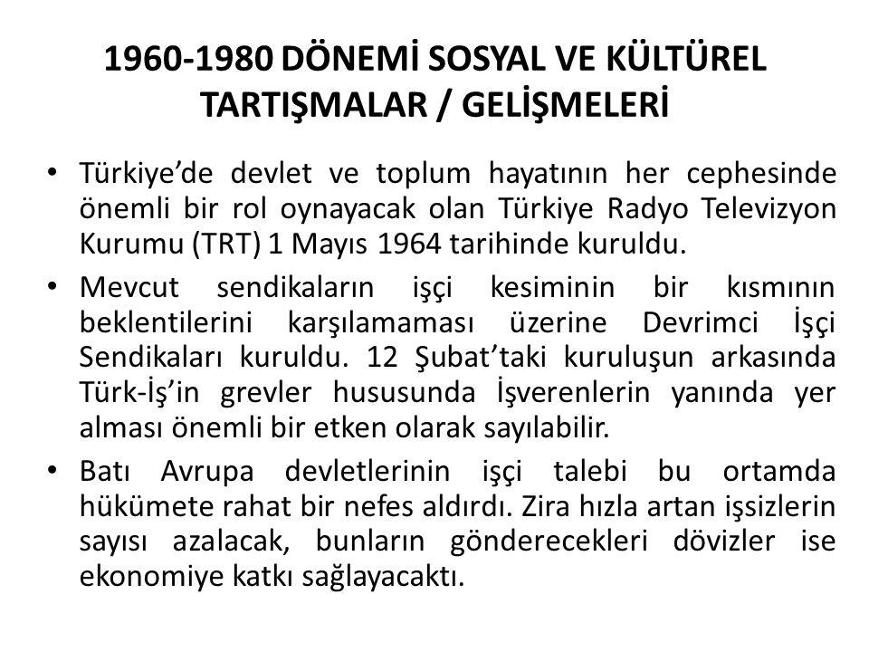 1960-1980 DÖNEMİ SOSYAL VE KÜLTÜREL TARTIŞMALAR / GELİŞMELERİ Türkiye'de devlet ve toplum hayatının her cephesinde önemli bir rol oynayacak olan Türkiye Radyo Televizyon Kurumu (TRT) 1 Mayıs 1964 tarihinde kuruldu.