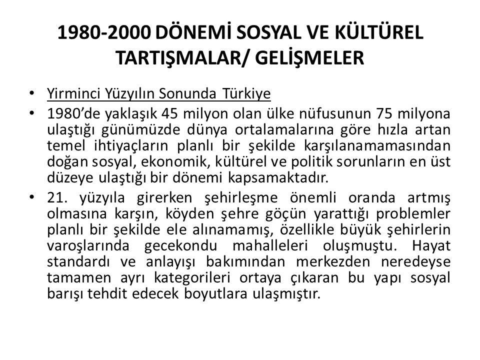 1980-2000 DÖNEMİ SOSYAL VE KÜLTÜREL TARTIŞMALAR/ GELİŞMELER Yirminci Yüzyılın Sonunda Türkiye 1980'de yaklaşık 45 milyon olan ülke nüfusunun 75 milyona ulaştığı günümüzde dünya ortalamalarına göre hızla artan temel ihtiyaçların planlı bir şekilde karşılanamamasından doğan sosyal, ekonomik, kültürel ve politik sorunların en üst düzeye ulaştığı bir dönemi kapsamaktadır.