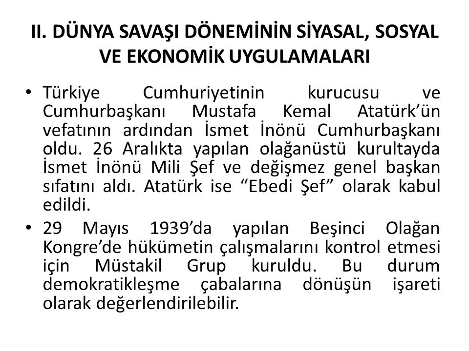 II. DÜNYA SAVAŞI DÖNEMİNİN SİYASAL, SOSYAL VE EKONOMİK UYGULAMALARI Türkiye Cumhuriyetinin kurucusu ve Cumhurbaşkanı Mustafa Kemal Atatürk'ün vefatını
