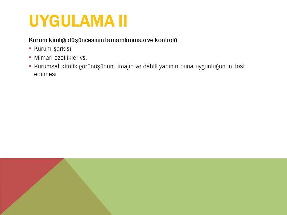 UYGULAMA II Kurum kimliği düşüncesinin tamamlanması ve kontrolü  Kurum şarkısı  Mimari özellikler vs.