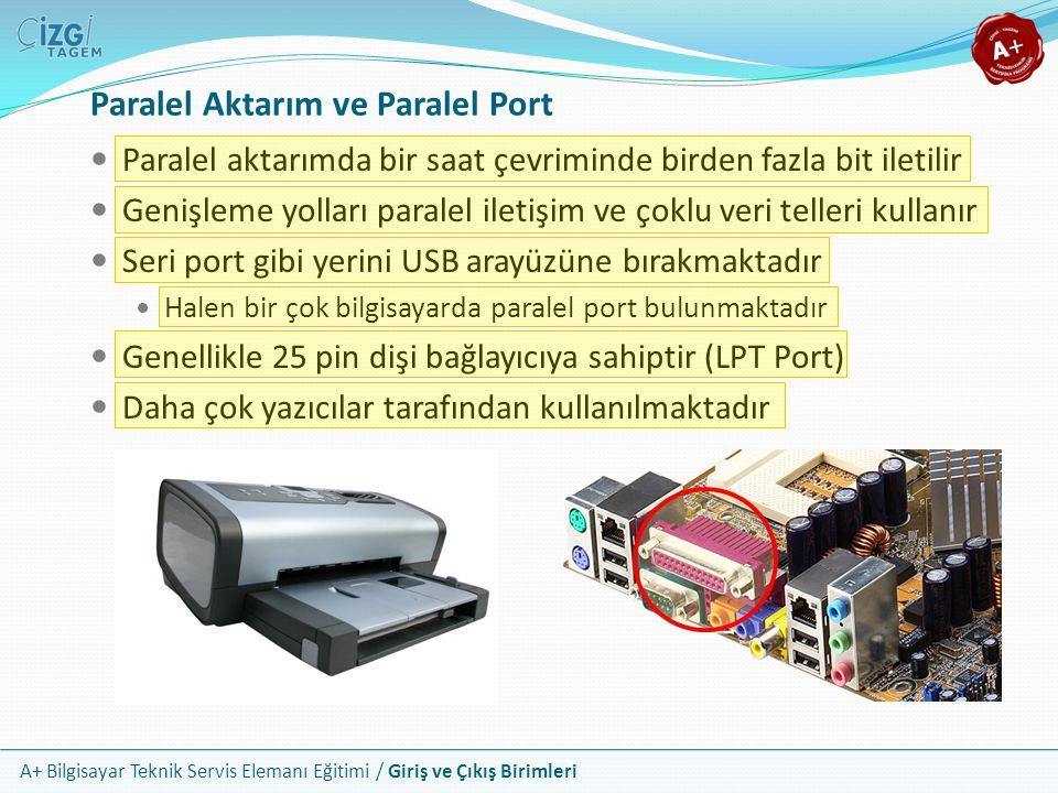A+ Bilgisayar Teknik Servis Elemanı Eğitimi / Giriş ve Çıkış Birimleri Paralel aktarımda bir saat çevriminde birden fazla bit iletilir Genişleme yolları paralel iletişim ve çoklu veri telleri kullanır Seri port gibi yerini USB arayüzüne bırakmaktadır Halen bir çok bilgisayarda paralel port bulunmaktadır Genellikle 25 pin dişi bağlayıcıya sahiptir (LPT Port) Daha çok yazıcılar tarafından kullanılmaktadır Paralel Aktarım ve Paralel Port