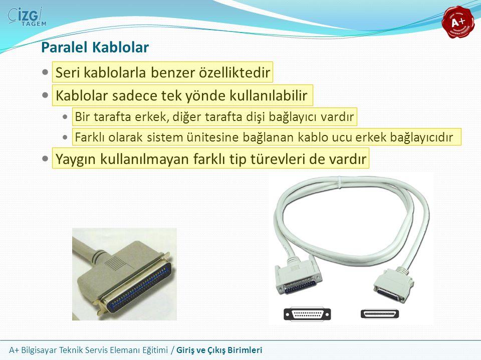 A+ Bilgisayar Teknik Servis Elemanı Eğitimi / Giriş ve Çıkış Birimleri Seri kablolarla benzer özelliktedir Kablolar sadece tek yönde kullanılabilir Bir tarafta erkek, diğer tarafta dişi bağlayıcı vardır Farklı olarak sistem ünitesine bağlanan kablo ucu erkek bağlayıcıdır Yaygın kullanılmayan farklı tip türevleri de vardır Paralel Kablolar
