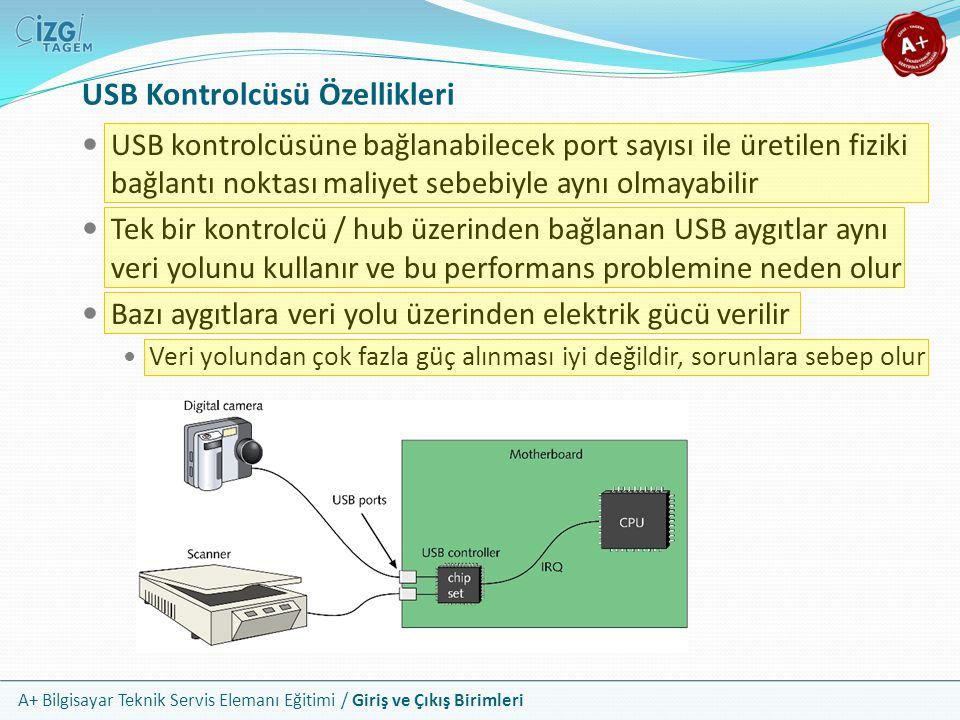 A+ Bilgisayar Teknik Servis Elemanı Eğitimi / Giriş ve Çıkış Birimleri USB Kontrolcüsü Özellikleri USB kontrolcüsüne bağlanabilecek port sayısı ile üretilen fiziki bağlantı noktası maliyet sebebiyle aynı olmayabilir Tek bir kontrolcü / hub üzerinden bağlanan USB aygıtlar aynı veri yolunu kullanır ve bu performans problemine neden olur Bazı aygıtlara veri yolu üzerinden elektrik gücü verilir Veri yolundan çok fazla güç alınması iyi değildir, sorunlara sebep olur