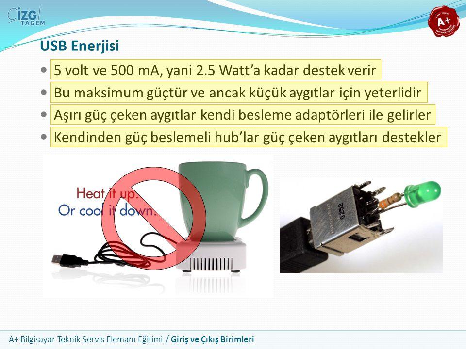 A+ Bilgisayar Teknik Servis Elemanı Eğitimi / Giriş ve Çıkış Birimleri 5 volt ve 500 mA, yani 2.5 Watt'a kadar destek verir Bu maksimum güçtür ve ancak küçük aygıtlar için yeterlidir Aşırı güç çeken aygıtlar kendi besleme adaptörleri ile gelirler Kendinden güç beslemeli hub'lar güç çeken aygıtları destekler USB Enerjisi