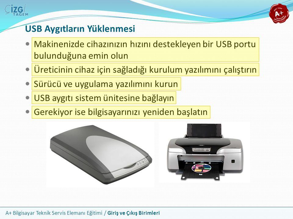 A+ Bilgisayar Teknik Servis Elemanı Eğitimi / Giriş ve Çıkış Birimleri Makinenizde cihazınızın hızını destekleyen bir USB portu bulunduğuna emin olun Üreticinin cihaz için sağladığı kurulum yazılımını çalıştırın Sürücü ve uygulama yazılımını kurun USB aygıtı sistem ünitesine bağlayın Gerekiyor ise bilgisayarınızı yeniden başlatın USB Aygıtların Yüklenmesi