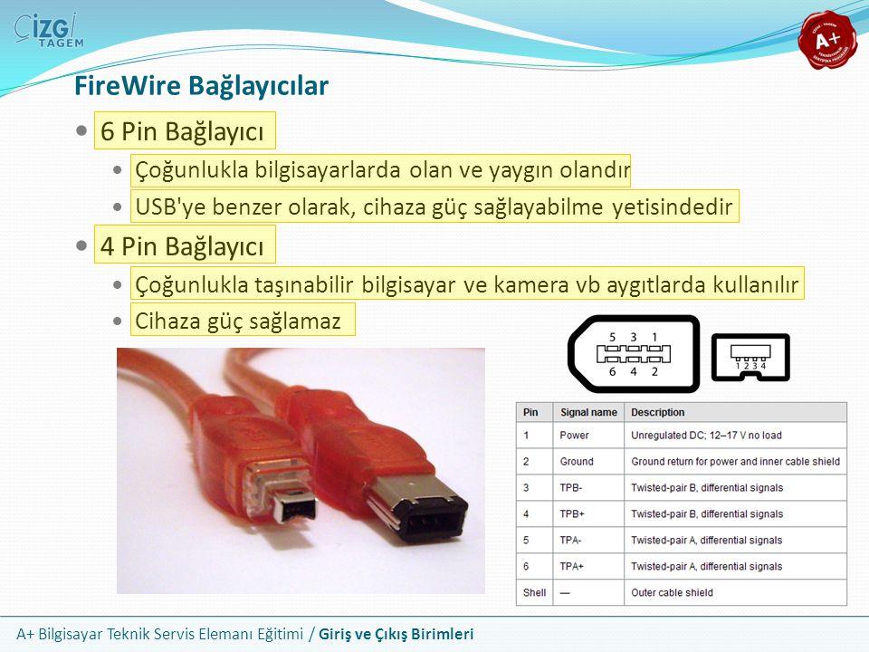 A+ Bilgisayar Teknik Servis Elemanı Eğitimi / Giriş ve Çıkış Birimleri FireWire Bağlayıcılar 6 Pin Bağlayıcı Çoğunlukla bilgisayarlarda olan ve yaygın olandır USB ye benzer olarak, cihaza güç sağlayabilme yetisindedir 4 Pin Bağlayıcı Çoğunlukla taşınabilir bilgisayar ve kamera vb aygıtlarda kullanılır Cihaza güç sağlamaz