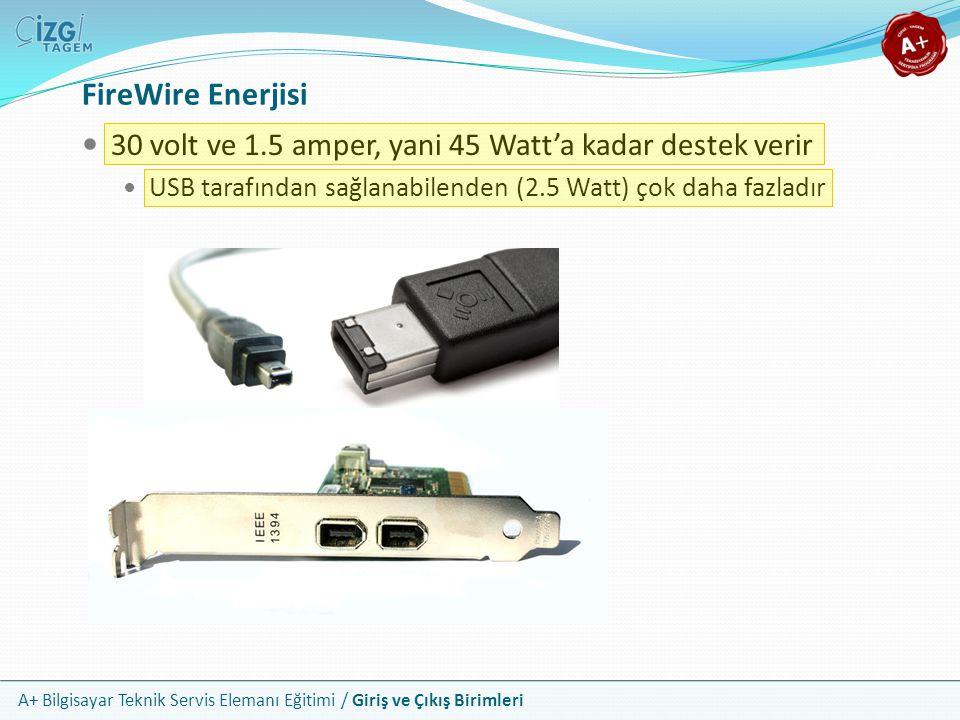 A+ Bilgisayar Teknik Servis Elemanı Eğitimi / Giriş ve Çıkış Birimleri 30 volt ve 1.5 amper, yani 45 Watt'a kadar destek verir USB tarafından sağlanabilenden (2.5 Watt) çok daha fazladır FireWire Enerjisi