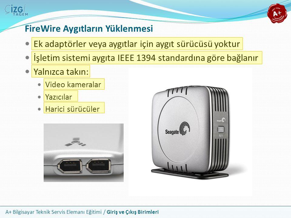 A+ Bilgisayar Teknik Servis Elemanı Eğitimi / Giriş ve Çıkış Birimleri Ek adaptörler veya aygıtlar için aygıt sürücüsü yoktur İşletim sistemi aygıta IEEE 1394 standardına göre bağlanır Yalnızca takın: Video kameralar Yazıcılar Harici sürücüler FireWire Aygıtların Yüklenmesi