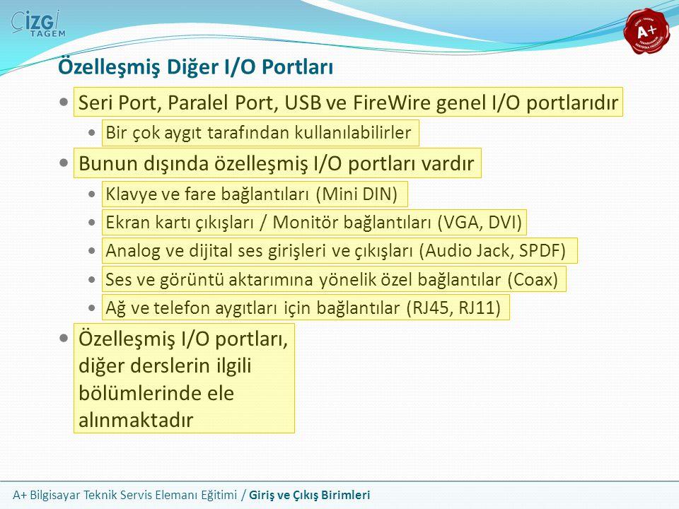 A+ Bilgisayar Teknik Servis Elemanı Eğitimi / Giriş ve Çıkış Birimleri Özelleşmiş Diğer I/O Portları Seri Port, Paralel Port, USB ve FireWire genel I/O portlarıdır Bir çok aygıt tarafından kullanılabilirler Bunun dışında özelleşmiş I/O portları vardır Klavye ve fare bağlantıları (Mini DIN) Ekran kartı çıkışları / Monitör bağlantıları (VGA, DVI) Analog ve dijital ses girişleri ve çıkışları (Audio Jack, SPDF) Ses ve görüntü aktarımına yönelik özel bağlantılar (Coax) Ağ ve telefon aygıtları için bağlantılar (RJ45, RJ11) Özelleşmiş I/O portları, diğer derslerin ilgili bölümlerinde ele alınmaktadır