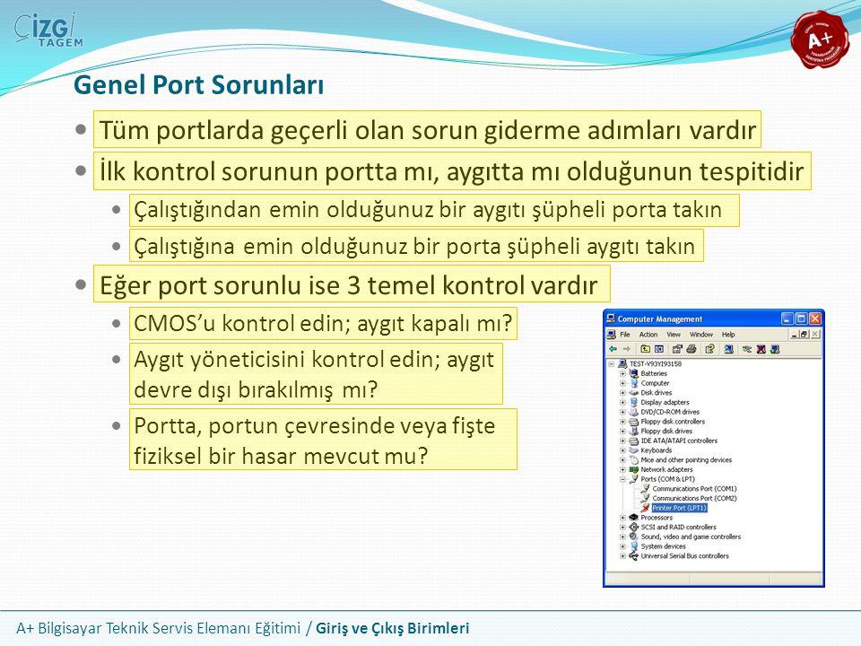 A+ Bilgisayar Teknik Servis Elemanı Eğitimi / Giriş ve Çıkış Birimleri Tüm portlarda geçerli olan sorun giderme adımları vardır İlk kontrol sorunun portta mı, aygıtta mı olduğunun tespitidir Çalıştığından emin olduğunuz bir aygıtı şüpheli porta takın Çalıştığına emin olduğunuz bir porta şüpheli aygıtı takın Eğer port sorunlu ise 3 temel kontrol vardır CMOS'u kontrol edin; aygıt kapalı mı.