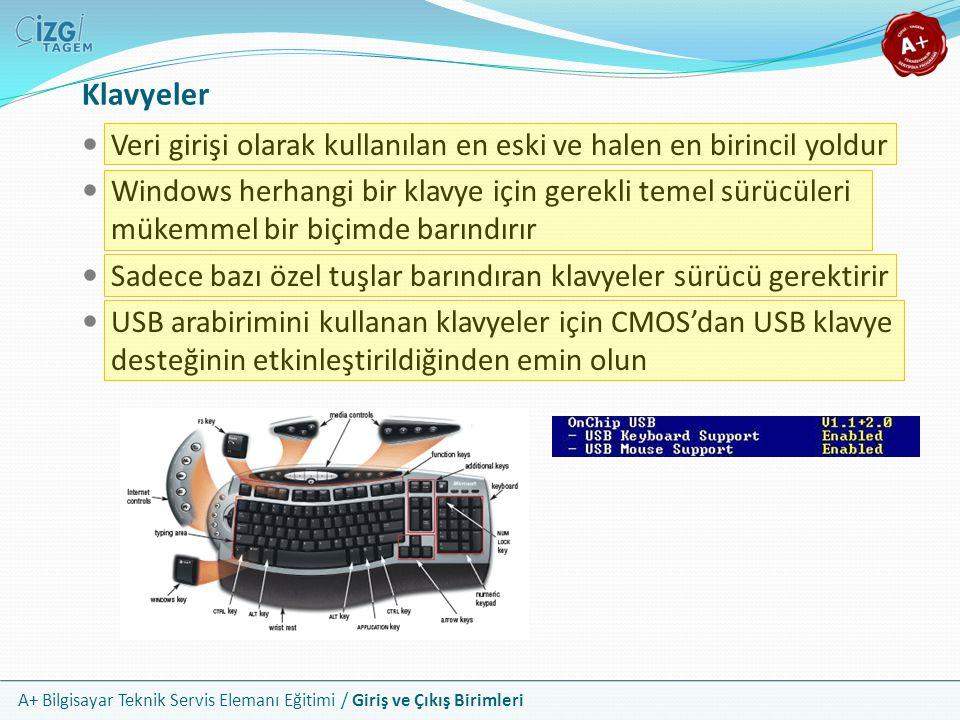 A+ Bilgisayar Teknik Servis Elemanı Eğitimi / Giriş ve Çıkış Birimleri Klavyeler Veri girişi olarak kullanılan en eski ve halen en birincil yoldur Windows herhangi bir klavye için gerekli temel sürücüleri mükemmel bir biçimde barındırır Sadece bazı özel tuşlar barındıran klavyeler sürücü gerektirir USB arabirimini kullanan klavyeler için CMOS'dan USB klavye desteğinin etkinleştirildiğinden emin olun
