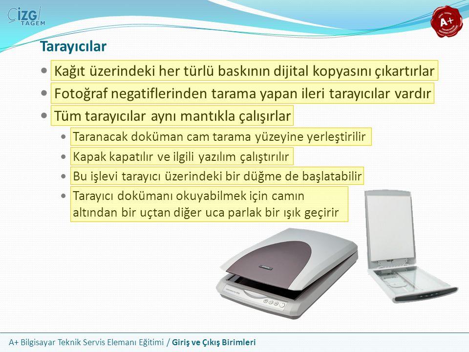 A+ Bilgisayar Teknik Servis Elemanı Eğitimi / Giriş ve Çıkış Birimleri Tarayıcılar Kağıt üzerindeki her türlü baskının dijital kopyasını çıkartırlar Fotoğraf negatiflerinden tarama yapan ileri tarayıcılar vardır Tüm tarayıcılar aynı mantıkla çalışırlar Taranacak doküman cam tarama yüzeyine yerleştirilir Kapak kapatılır ve ilgili yazılım çalıştırılır Bu işlevi tarayıcı üzerindeki bir düğme de başlatabilir Tarayıcı dokümanı okuyabilmek için camın altından bir uçtan diğer uca parlak bir ışık geçirir