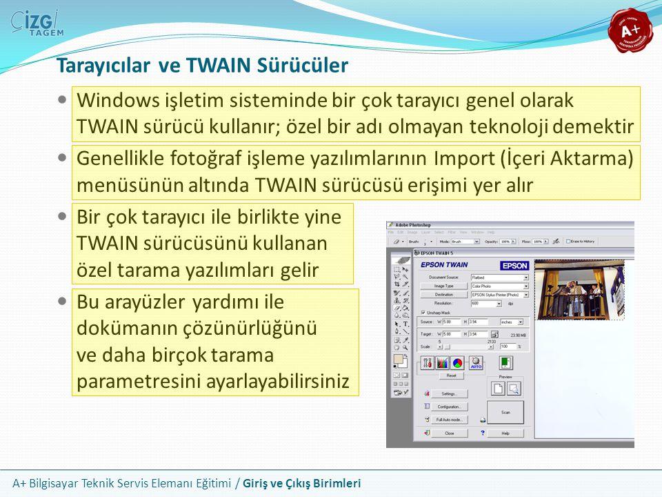 A+ Bilgisayar Teknik Servis Elemanı Eğitimi / Giriş ve Çıkış Birimleri Windows işletim sisteminde bir çok tarayıcı genel olarak TWAIN sürücü kullanır; özel bir adı olmayan teknoloji demektir Genellikle fotoğraf işleme yazılımlarının Import (İçeri Aktarma) menüsünün altında TWAIN sürücüsü erişimi yer alır Bir çok tarayıcı ile birlikte yine TWAIN sürücüsünü kullanan özel tarama yazılımları gelir Bu arayüzler yardımı ile dokümanın çözünürlüğünü ve daha birçok tarama parametresini ayarlayabilirsiniz Tarayıcılar ve TWAIN Sürücüler