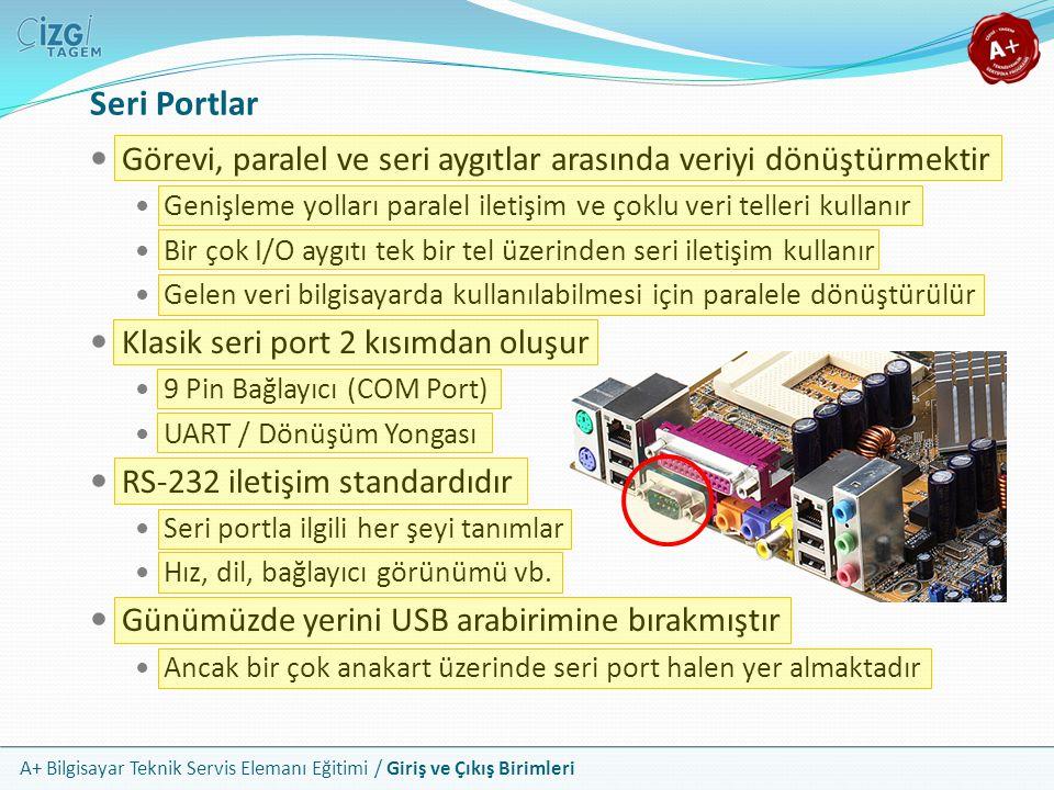 A+ Bilgisayar Teknik Servis Elemanı Eğitimi / Giriş ve Çıkış Birimleri Seri Portlar Görevi, paralel ve seri aygıtlar arasında veriyi dönüştürmektir Genişleme yolları paralel iletişim ve çoklu veri telleri kullanır Bir çok I/O aygıtı tek bir tel üzerinden seri iletişim kullanır Gelen veri bilgisayarda kullanılabilmesi için paralele dönüştürülür Klasik seri port 2 kısımdan oluşur 9 Pin Bağlayıcı (COM Port) UART / Dönüşüm Yongası RS-232 iletişim standardıdır Seri portla ilgili her şeyi tanımlar Hız, dil, bağlayıcı görünümü vb.