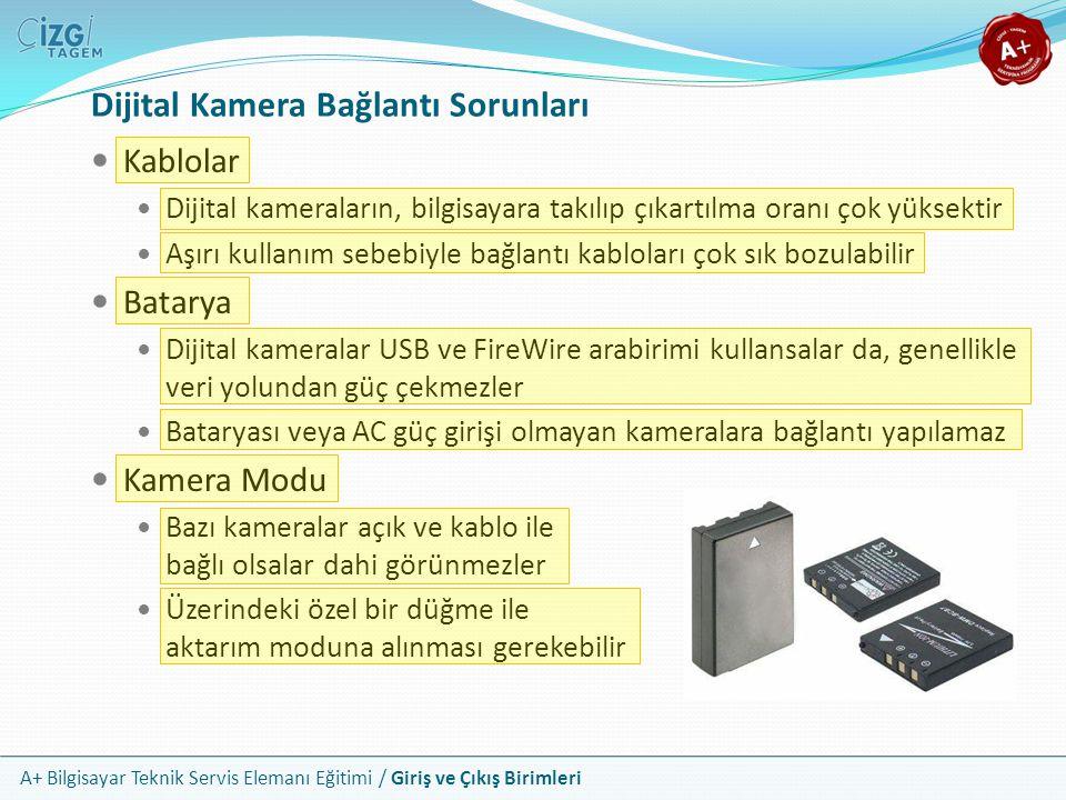 A+ Bilgisayar Teknik Servis Elemanı Eğitimi / Giriş ve Çıkış Birimleri Kablolar Dijital kameraların, bilgisayara takılıp çıkartılma oranı çok yüksektir Aşırı kullanım sebebiyle bağlantı kabloları çok sık bozulabilir Batarya Dijital kameralar USB ve FireWire arabirimi kullansalar da, genellikle veri yolundan güç çekmezler Bataryası veya AC güç girişi olmayan kameralara bağlantı yapılamaz Kamera Modu Bazı kameralar açık ve kablo ile bağlı olsalar dahi görünmezler Üzerindeki özel bir düğme ile aktarım moduna alınması gerekebilir Dijital Kamera Bağlantı Sorunları