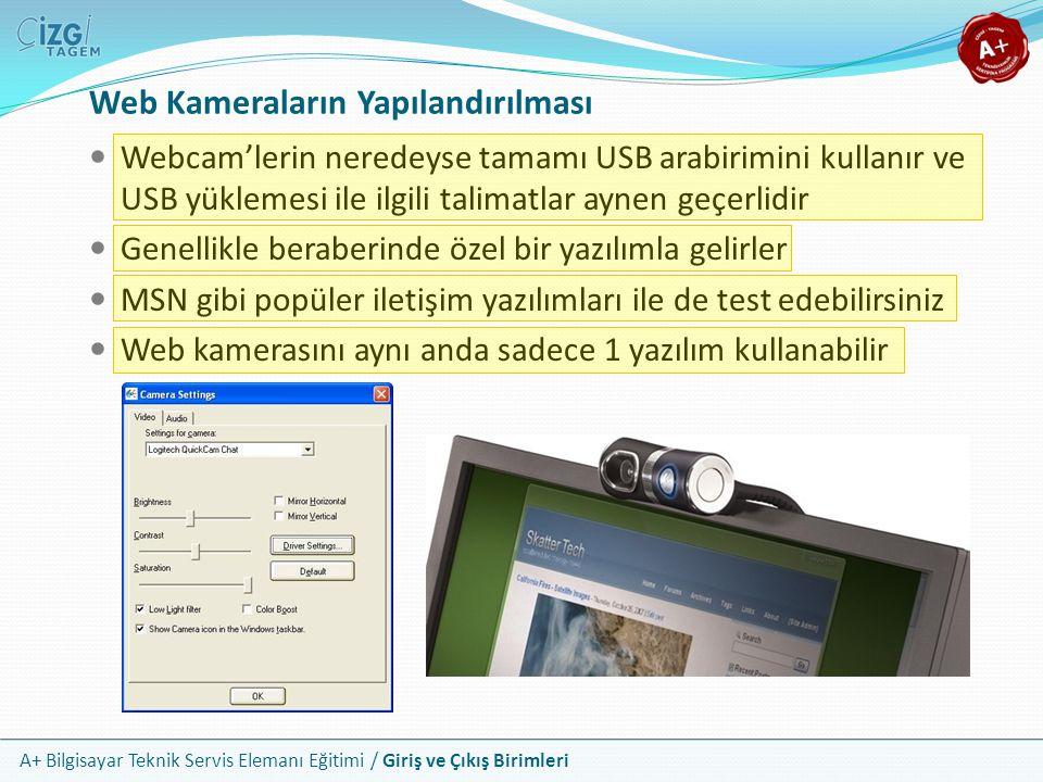 A+ Bilgisayar Teknik Servis Elemanı Eğitimi / Giriş ve Çıkış Birimleri Web Kameraların Yapılandırılması Webcam'lerin neredeyse tamamı USB arabirimini kullanır ve USB yüklemesi ile ilgili talimatlar aynen geçerlidir Genellikle beraberinde özel bir yazılımla gelirler MSN gibi popüler iletişim yazılımları ile de test edebilirsiniz Web kamerasını aynı anda sadece 1 yazılım kullanabilir