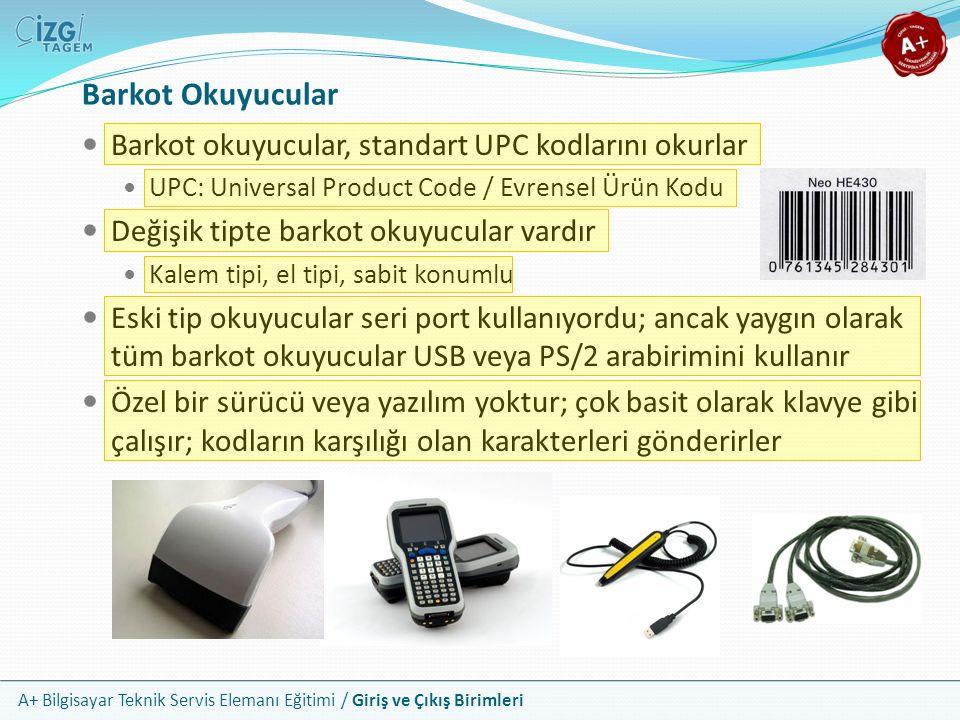 A+ Bilgisayar Teknik Servis Elemanı Eğitimi / Giriş ve Çıkış Birimleri Barkot Okuyucular Barkot okuyucular, standart UPC kodlarını okurlar UPC: Universal Product Code / Evrensel Ürün Kodu Değişik tipte barkot okuyucular vardır Kalem tipi, el tipi, sabit konumlu Eski tip okuyucular seri port kullanıyordu; ancak yaygın olarak tüm barkot okuyucular USB veya PS/2 arabirimini kullanır Özel bir sürücü veya yazılım yoktur; çok basit olarak klavye gibi çalışır; kodların karşılığı olan karakterleri gönderirler