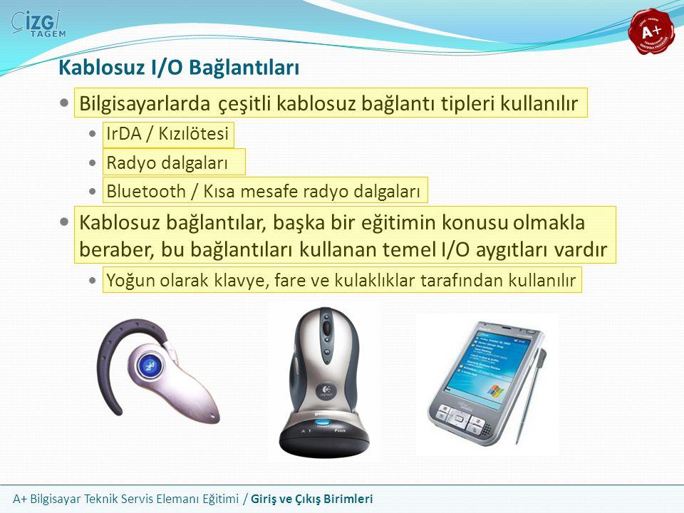 A+ Bilgisayar Teknik Servis Elemanı Eğitimi / Giriş ve Çıkış Birimleri Kablosuz I/O Bağlantıları Bilgisayarlarda çeşitli kablosuz bağlantı tipleri kullanılır IrDA / Kızılötesi Radyo dalgaları Bluetooth / Kısa mesafe radyo dalgaları Kablosuz bağlantılar, başka bir eğitimin konusu olmakla beraber, bu bağlantıları kullanan temel I/O aygıtları vardır Yoğun olarak klavye, fare ve kulaklıklar tarafından kullanılır