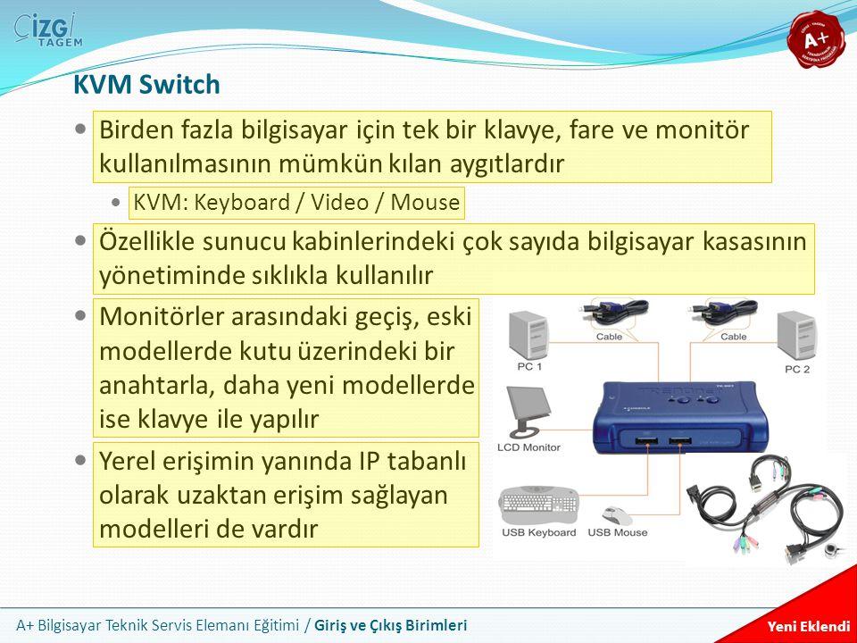 A+ Bilgisayar Teknik Servis Elemanı Eğitimi / Giriş ve Çıkış Birimleri KVM Switch Birden fazla bilgisayar için tek bir klavye, fare ve monitör kullanılmasının mümkün kılan aygıtlardır KVM: Keyboard / Video / Mouse Özellikle sunucu kabinlerindeki çok sayıda bilgisayar kasasının yönetiminde sıklıkla kullanılır Monitörler arasındaki geçiş, eski modellerde kutu üzerindeki bir anahtarla, daha yeni modellerde ise klavye ile yapılır Yerel erişimin yanında IP tabanlı olarak uzaktan erişim sağlayan modelleri de vardır Yeni Eklendi