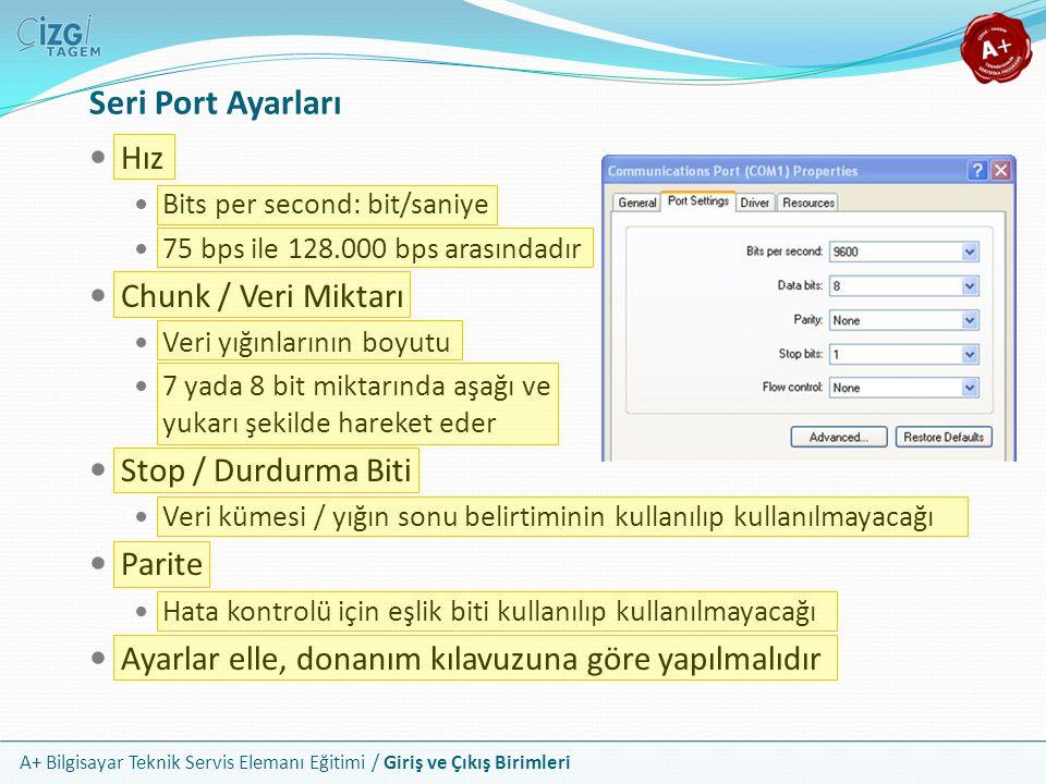 A+ Bilgisayar Teknik Servis Elemanı Eğitimi / Giriş ve Çıkış Birimleri Seri Port Ayarları Hız Bits per second: bit/saniye 75 bps ile 128.000 bps arasındadır Chunk / Veri Miktarı Veri yığınlarının boyutu 7 yada 8 bit miktarında aşağı ve yukarı şekilde hareket eder Stop / Durdurma Biti Veri kümesi / yığın sonu belirtiminin kullanılıp kullanılmayacağı Parite Hata kontrolü için eşlik biti kullanılıp kullanılmayacağı Ayarlar elle, donanım kılavuzuna göre yapılmalıdır
