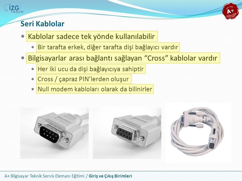 A+ Bilgisayar Teknik Servis Elemanı Eğitimi / Giriş ve Çıkış Birimleri Kablolar sadece tek yönde kullanılabilir Bir tarafta erkek, diğer tarafta dişi bağlayıcı vardır Bilgisayarlar arası bağlantı sağlayan Cross kablolar vardır Her iki ucu da dişi bağlayıcıya sahiptir Cross / çapraz PIN'lerden oluşur Null modem kabloları olarak da bilinirler Seri Kablolar