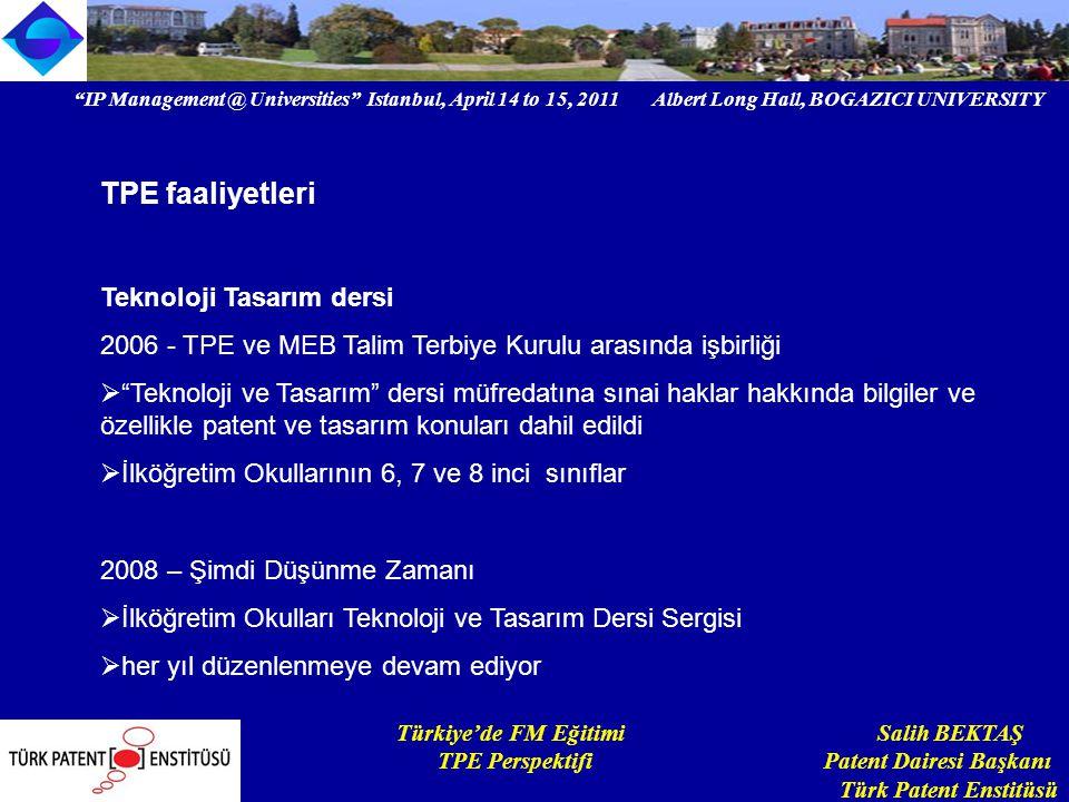 IP Management @ Universities Istanbul, April 14 to 15, 2011 Albert Long Hall, BOGAZICI UNIVERSITY Institutional logo Türkiye'de FM Eğitimi Salih BEKTAŞ TPE Perspektifi Patent Dairesi Başkanı Türk Patent Enstitüsü TPE faaliyetleri Teknoloji Tasarım dersi 2006 - TPE ve MEB Talim Terbiye Kurulu arasında işbirliği  Teknoloji ve Tasarım dersi müfredatına sınai haklar hakkında bilgiler ve özellikle patent ve tasarım konuları dahil edildi  İlköğretim Okullarının 6, 7 ve 8 inci sınıflar 2008 – Şimdi Düşünme Zamanı  İlköğretim Okulları Teknoloji ve Tasarım Dersi Sergisi  her yıl düzenlenmeye devam ediyor