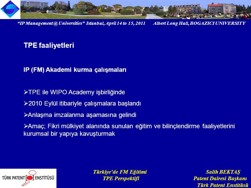 IP Management @ Universities Istanbul, April 14 to 15, 2011 Albert Long Hall, BOGAZICI UNIVERSITY Institutional logo Türkiye'de FM Eğitimi Salih BEKTAŞ TPE Perspektifi Patent Dairesi Başkanı Türk Patent Enstitüsü TPE faaliyetleri IP (FM) Akademi kurma çalışmaları  TPE ile WIPO Academy işbirliğinde  2010 Eylül itibariyle çalışmalara başlandı  Anlaşma imzalanma aşamasına gelindi  Amaç; Fikri mülkiyet alanında sunulan eğitim ve bilinçlendirme faaliyetlerini kurumsal bir yapıya kavuşturmak