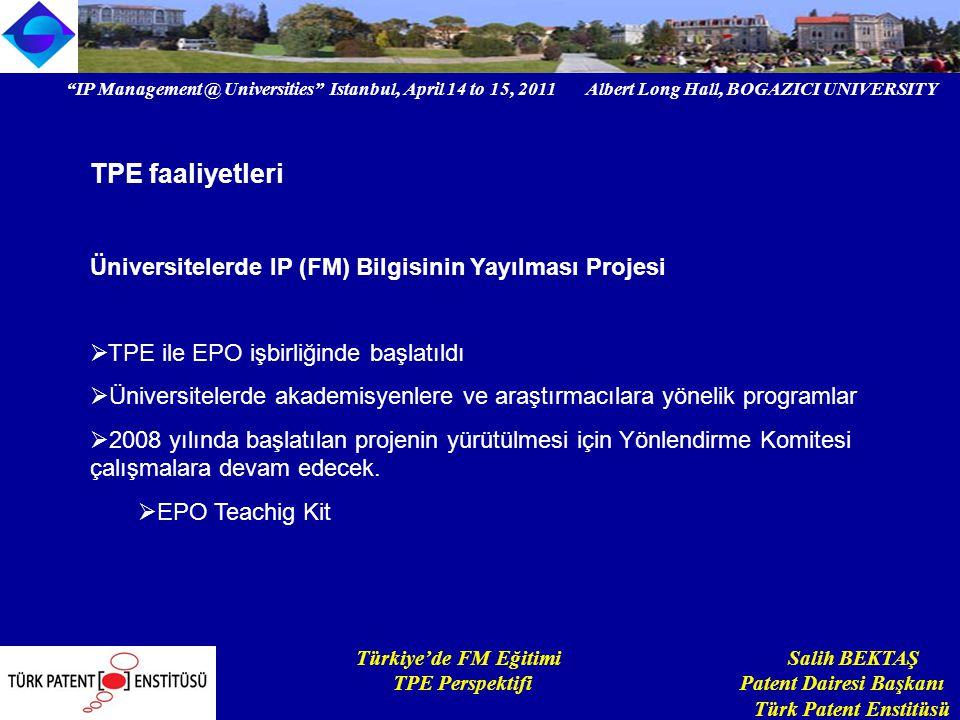 IP Management @ Universities Istanbul, April 14 to 15, 2011 Albert Long Hall, BOGAZICI UNIVERSITY Institutional logo Türkiye'de FM Eğitimi Salih BEKTAŞ TPE Perspektifi Patent Dairesi Başkanı Türk Patent Enstitüsü TPE faaliyetleri Üniversitelerde IP (FM) Bilgisinin Yayılması Projesi  TPE ile EPO işbirliğinde başlatıldı  Üniversitelerde akademisyenlere ve araştırmacılara yönelik programlar  2008 yılında başlatılan projenin yürütülmesi için Yönlendirme Komitesi çalışmalara devam edecek.