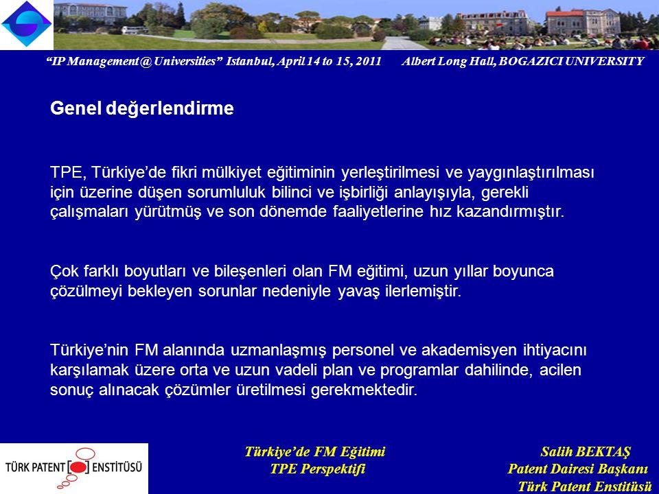 IP Management @ Universities Istanbul, April 14 to 15, 2011 Albert Long Hall, BOGAZICI UNIVERSITY Institutional logo Türkiye'de FM Eğitimi Salih BEKTAŞ TPE Perspektifi Patent Dairesi Başkanı Türk Patent Enstitüsü Genel değerlendirme TPE, Türkiye'de fikri mülkiyet eğitiminin yerleştirilmesi ve yaygınlaştırılması için üzerine düşen sorumluluk bilinci ve işbirliği anlayışıyla, gerekli çalışmaları yürütmüş ve son dönemde faaliyetlerine hız kazandırmıştır.