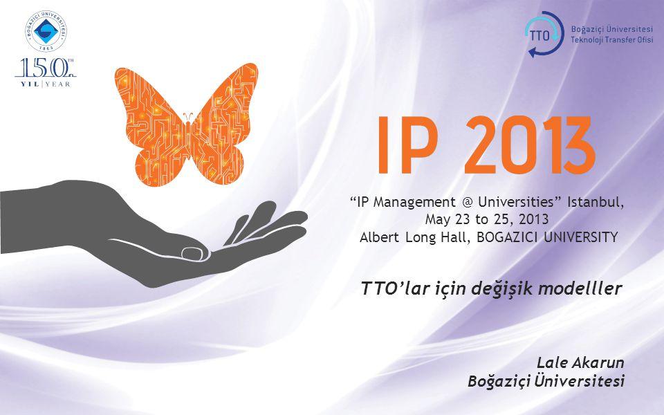 IP Management @ Universities Istanbul, May 23 to 25, 2013 Albert Long Hall, BOGAZICI UNIVERSITY TTO'lar için değişik modelller Lale Akarun Boğaziçi Üniversitesi