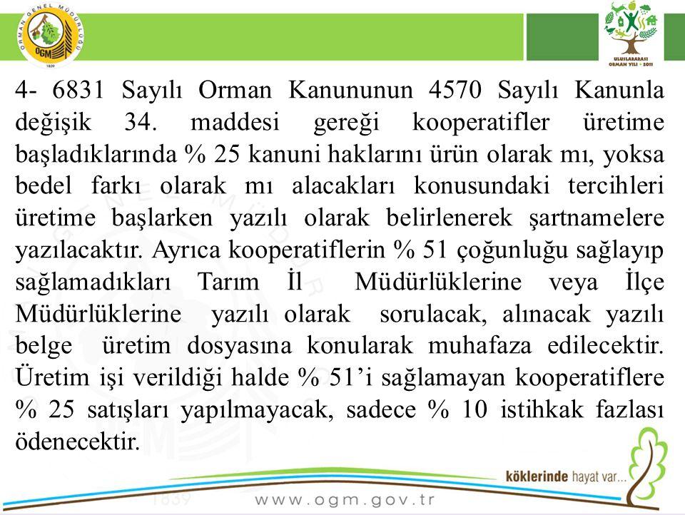 4- 6831 Sayılı Orman Kanununun 4570 Sayılı Kanunla değişik 34. maddesi gereği kooperatifler üretime başladıklarında % 25 kanuni haklarını ürün olarak