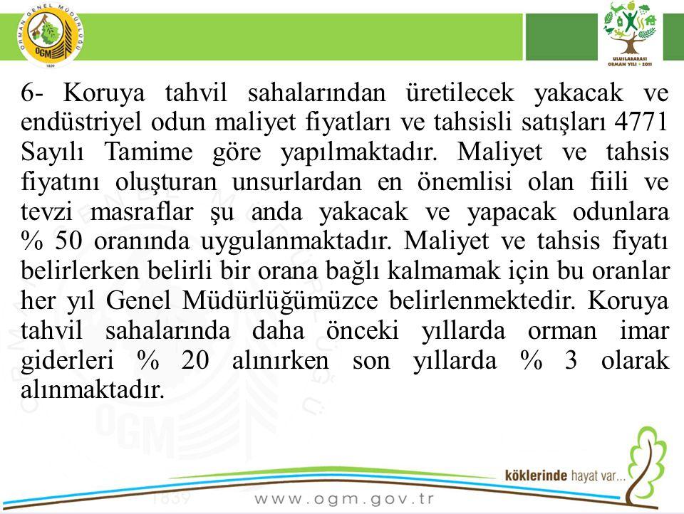 6- Koruya tahvil sahalarından üretilecek yakacak ve endüstriyel odun maliyet fiyatları ve tahsisli satışları 4771 Sayılı Tamime göre yapılmaktadır. Ma