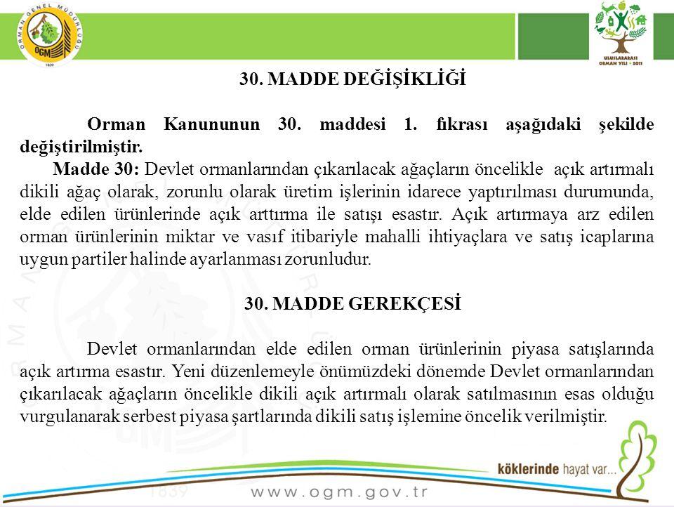30. MADDE DEĞİŞİKLİĞİ Orman Kanununun 30. maddesi 1. fıkrası aşağıdaki şekilde değiştirilmiştir. Madde 30: Devlet ormanlarından çıkarılacak ağaçların