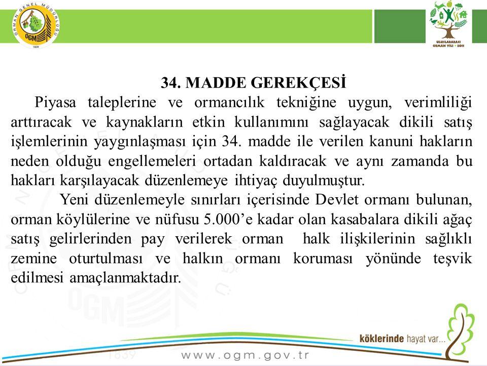 34. MADDE GEREKÇESİ Piyasa taleplerine ve ormancılık tekniğine uygun, verimliliği arttıracak ve kaynakların etkin kullanımını sağlayacak dikili satış