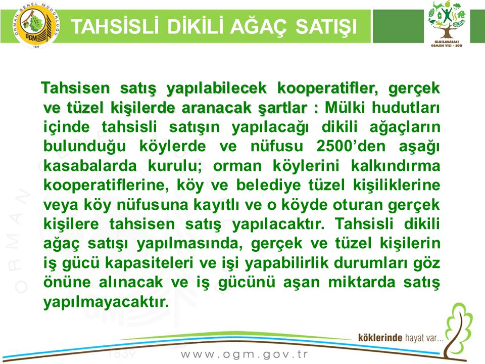 16/12/2010 Kurumsal Kimlik 73 TAHSİSLİ DİKİLİ AĞAÇ SATIŞI Tahsisen satış yapılabilecek kooperatifler, gerçek ve tüzel kişilerde aranacak şartlar : Tahsisen satış yapılabilecek kooperatifler, gerçek ve tüzel kişilerde aranacak şartlar : Mülki hudutları içinde tahsisli satışın yapılacağı dikili ağaçların bulunduğu köylerde ve nüfusu 2500'den aşağı kasabalarda kurulu; orman köylerini kalkındırma kooperatiflerine, köy ve belediye tüzel kişiliklerine veya köy nüfusuna kayıtlı ve o köyde oturan gerçek kişilere tahsisen satış yapılacaktır.