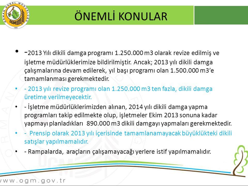 ÖNEMLİ KONULAR - 2013 Yılı dikili damga programı 1.250.000 m3 olarak revize edilmiş ve işletme müdürlüklerimize bildirilmiştir.