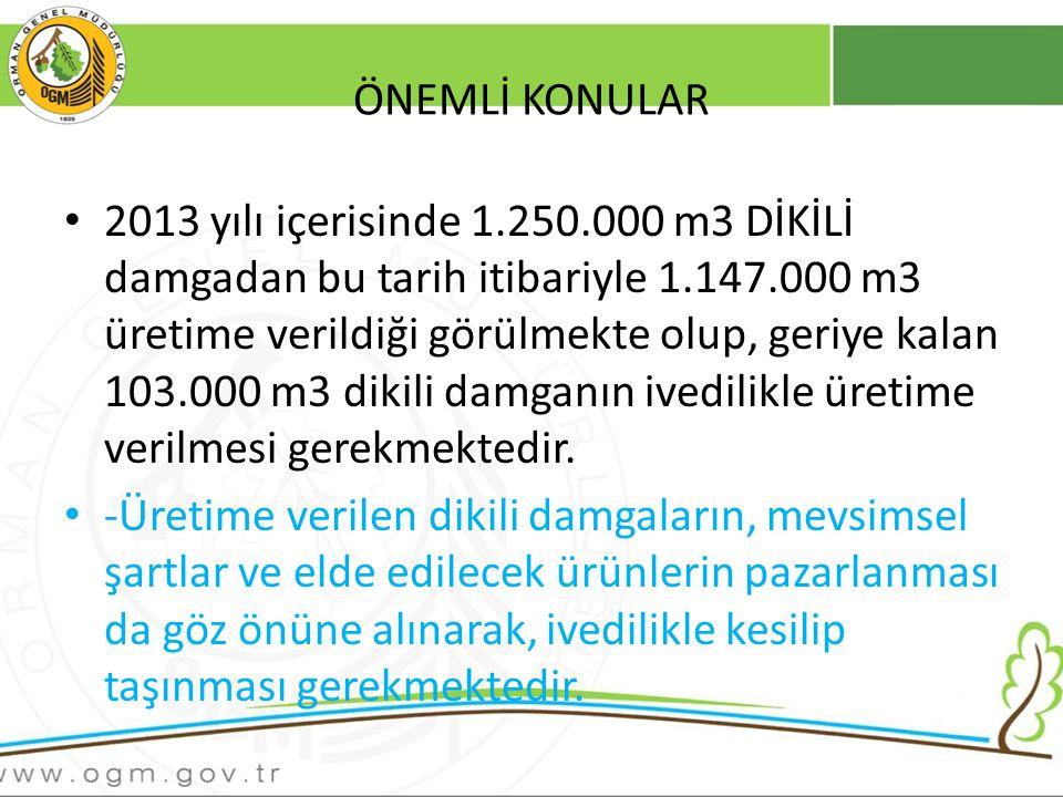 ÖNEMLİ KONULAR 2013 yılı içerisinde 1.250.000 m3 DİKİLİ damgadan bu tarih itibariyle 1.147.000 m3 üretime verildiği görülmekte olup, geriye kalan 103.000 m3 dikili damganın ivedilikle üretime verilmesi gerekmektedir.
