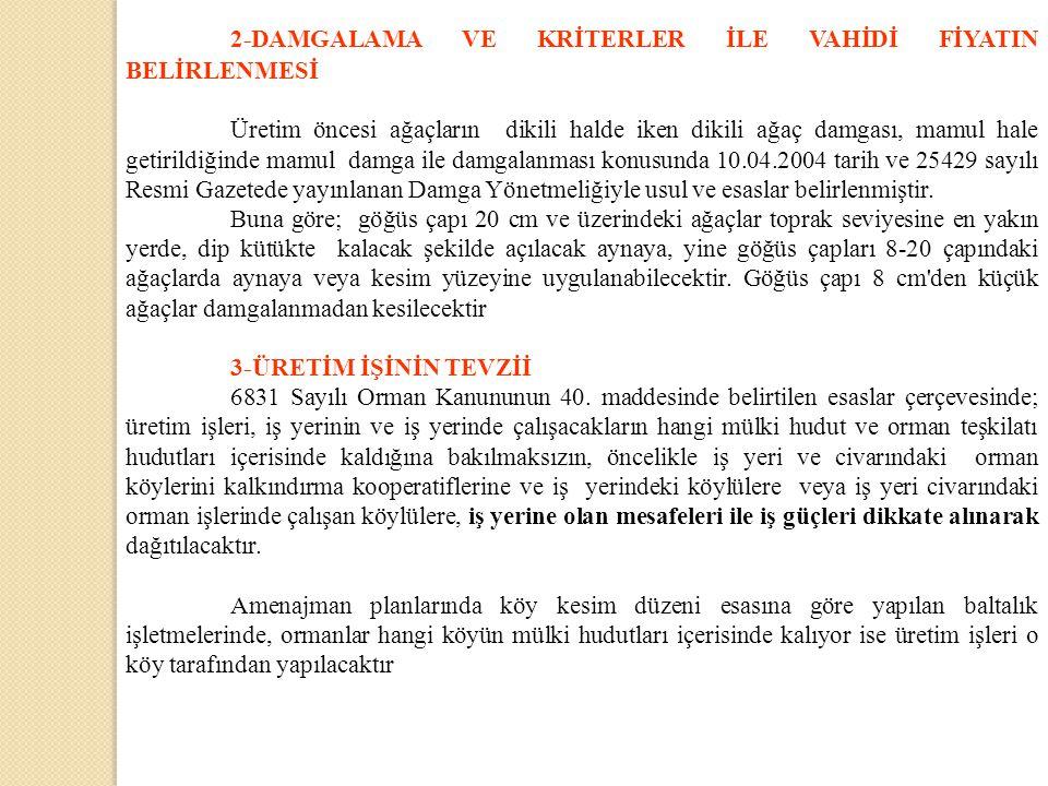 2-DAMGALAMA VE KRİTERLER İLE VAHİDİ FİYATIN BELİRLENMESİ Üretim öncesi ağaçların dikili halde iken dikili ağaç damgası, mamul hale getirildiğinde mamul damga ile damgalanması konusunda 10.04.2004 tarih ve 25429 sayılı Resmi Gazetede yayınlanan Damga Yönetmeliğiyle usul ve esaslar belirlenmiştir.