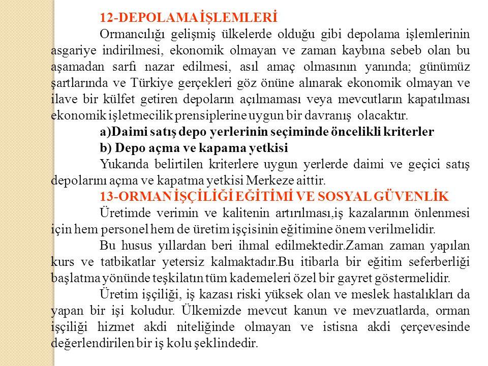 12-DEPOLAMA İŞLEMLERİ Ormancılığı gelişmiş ülkelerde olduğu gibi depolama işlemlerinin asgariye indirilmesi, ekonomik olmayan ve zaman kaybına sebeb olan bu aşamadan sarfı nazar edilmesi, asıl amaç olmasının yanında; günümüz şartlarında ve Türkiye gerçekleri göz önüne alınarak ekonomik olmayan ve ilave bir külfet getiren depoların açılmaması veya mevcutların kapatılması ekonomik işletmecilik prensiplerine uygun bir davranış olacaktır.