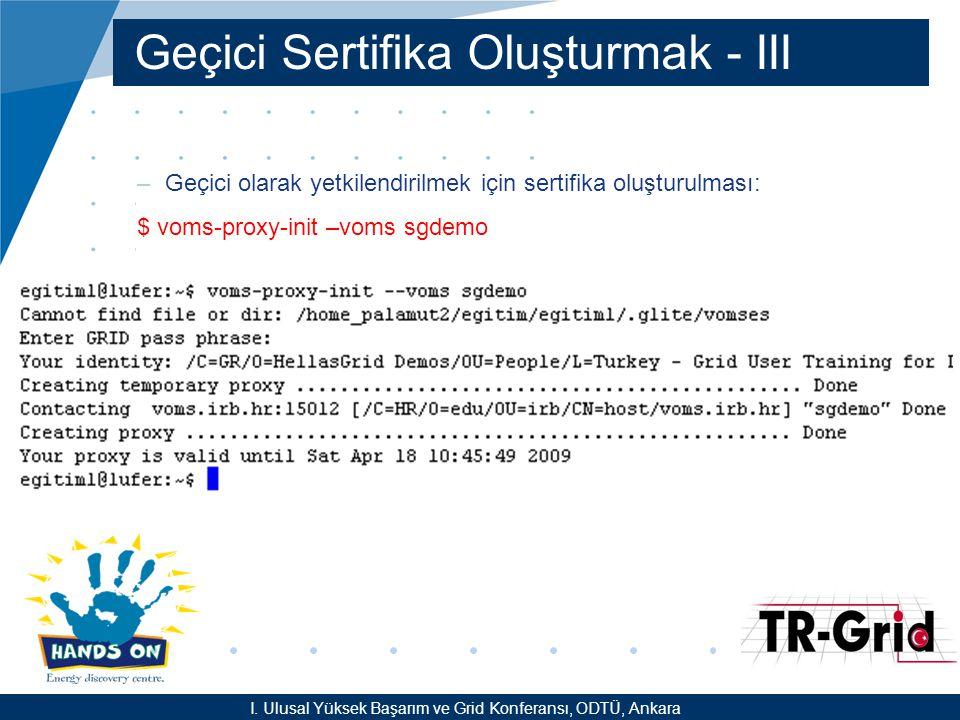 YEF @ TR-Grid Okulu, TAEK, ANKARA Geçici Sertifika Oluşturmak - III –Geçici olarak yetkilendirilmek için sertifika oluşturulması: $ voms-proxy-init –voms sgdemo I.